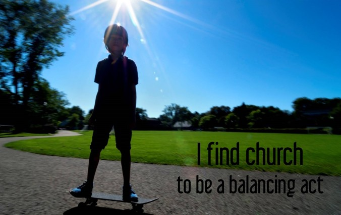 I find church to be a balancing act